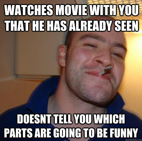 watches movie with you that he has already seen Doesnt tell you which parts are going to be funny - watches movie with you that he has already seen Doesnt tell you which parts are going to be funny  Good Guy Greg