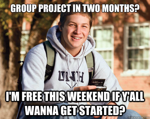 Group project in two months? I'm free this weekend if y'all wanna get started?