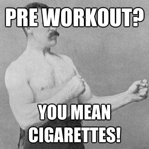 Pre Workout? YOU MEAN Cigarettes! - Pre Workout? YOU MEAN Cigarettes!  Misc