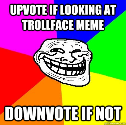 Upvote if looking at trollface meme Downvote if not  Troll Face