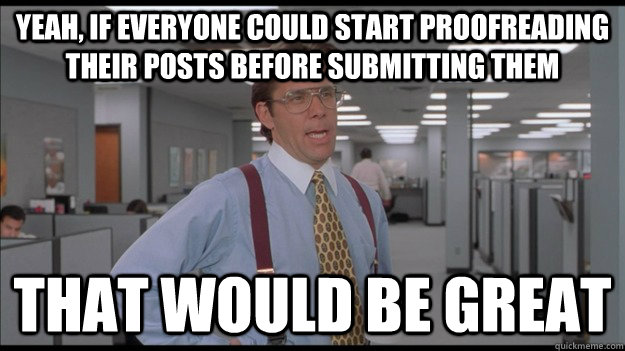 Yeah, if everyone could start proofreading their posts before submitting them That would be great - Yeah, if everyone could start proofreading their posts before submitting them That would be great  Office Space Lumbergh HD