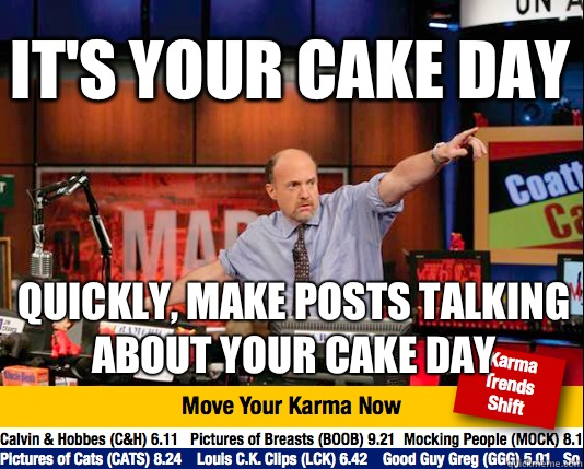 It's your cake day Quickly, make posts talking about your cake day - It's your cake day Quickly, make posts talking about your cake day  Mad Karma with Jim Cramer