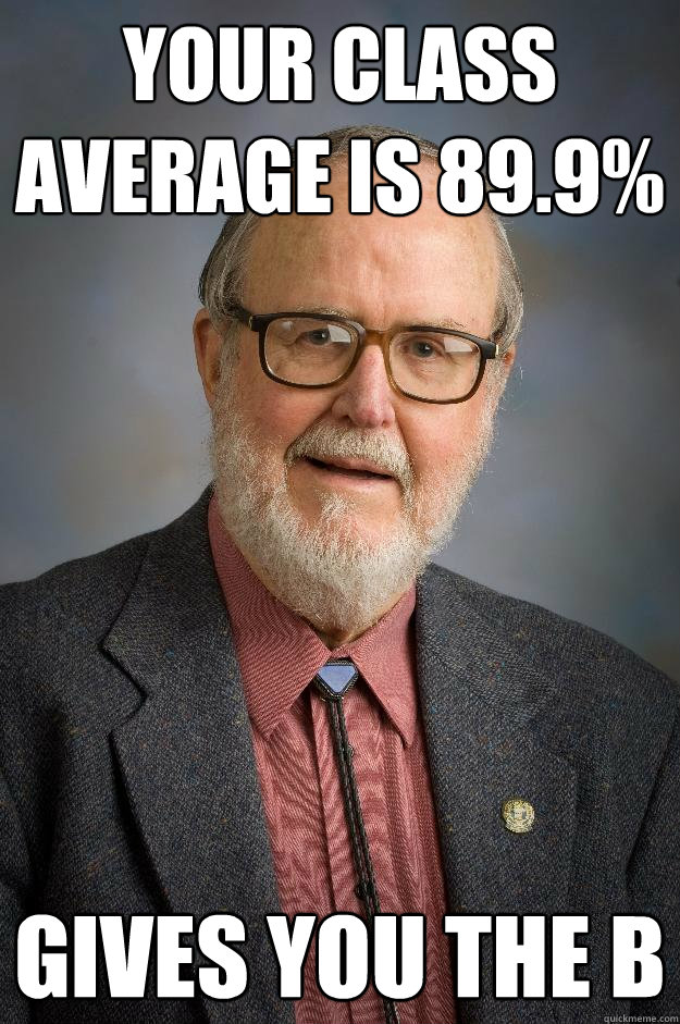 Your class average is 89.9% Gives you the B  Professor Scumbag