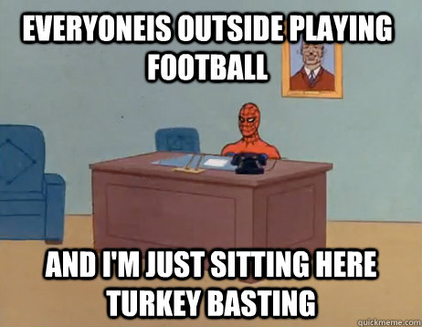 Everyoneis outside playing football And I'm just sitting here turkey basting