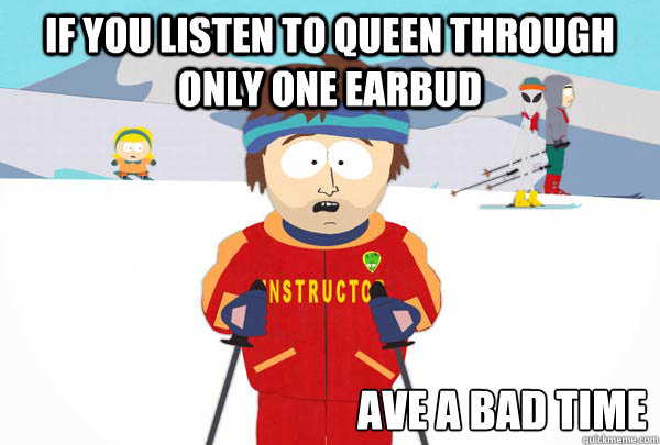If you listen to Queen through only one earbud ave a bad time - If you listen to Queen through only one earbud ave a bad time  Misc