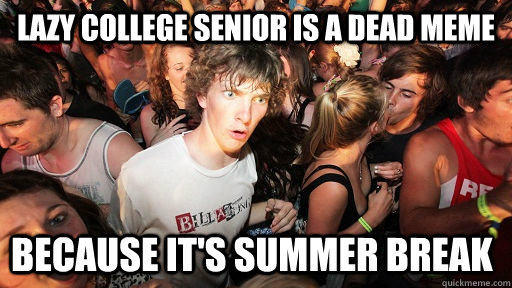 Lazy college senior is a dead meme because it's summer break - Lazy college senior is a dead meme because it's summer break  Sudden Clarity Clarence