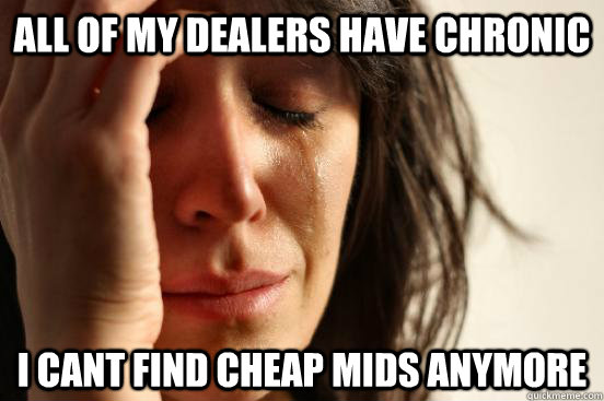 all of my dealers have chronic i cant find cheap mids anymore - all of my dealers have chronic i cant find cheap mids anymore  First World Problems