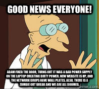 Good News Everyone! Adam fixed the door, turns out it was a bad power supply on the laptop creating dirty power. New website is up, and the network drops have wall plates. Also, there is a zombie out break and we are all doomed.  Scumbag Professor Farnsworth