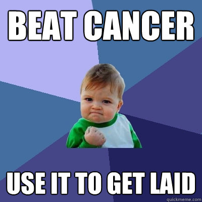 beat cancer use it to get laid  - beat cancer use it to get laid   Success Kid