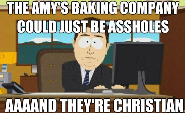 The Amy's baking company could just be assholes AAAAND they're christian - The Amy's baking company could just be assholes AAAAND they're christian  aaaand its gone