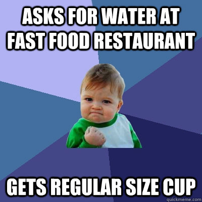 Asks for water at fast food restaurant Gets Regular size cup - Asks for water at fast food restaurant Gets Regular size cup  Success Kid