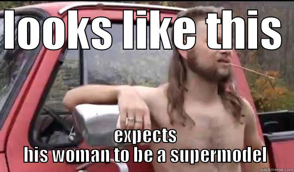 LOOKS LIKE THIS  EXPECTS HIS WOMAN TO BE A SUPERMODEL Almost Politically Correct Redneck
