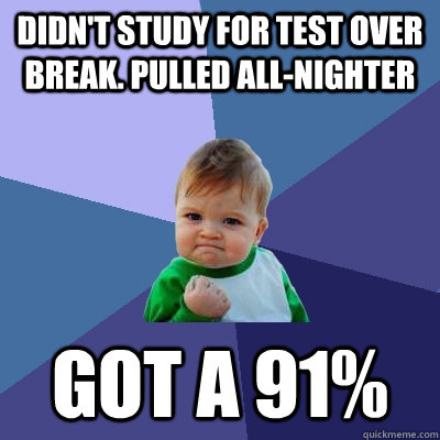 Didn't study for test over break. Pulled all-nighter Got a 91% - Didn't study for test over break. Pulled all-nighter Got a 91%  Success Kid