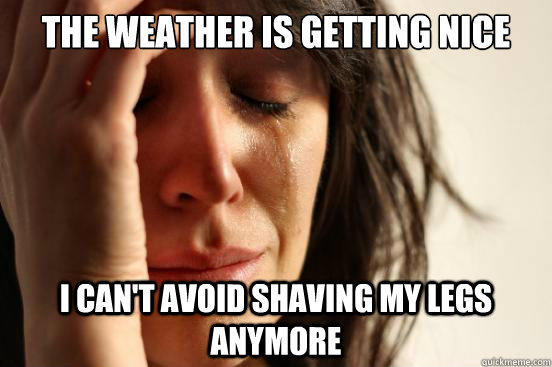 The weather is getting nice I can't avoid shaving my legs anymore - The weather is getting nice I can't avoid shaving my legs anymore  First World Problems