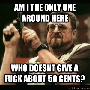 Am i the only one around here Who doesnt give a fuck about 50 cents? - Am i the only one around here Who doesnt give a fuck about 50 cents?  Misc