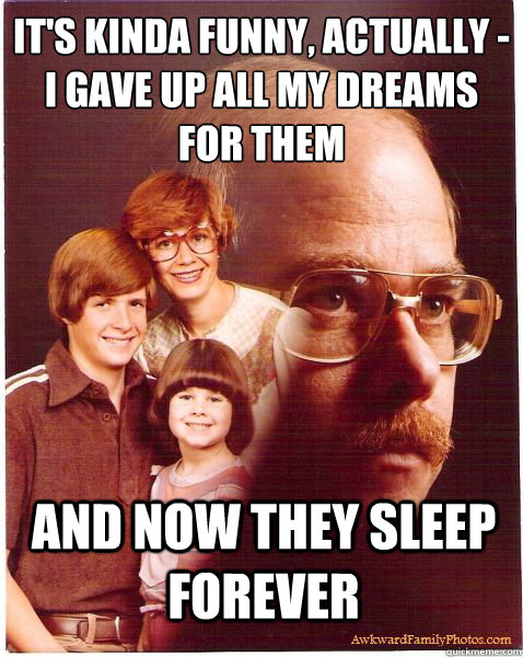 it's kinda funny, actually -  i gave up all my dreams for them and now they sleep forever - it's kinda funny, actually -  i gave up all my dreams for them and now they sleep forever  Vengeance Dad