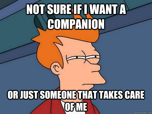 Not sure if i want a companion Or just someone that takes care of me  - Not sure if i want a companion Or just someone that takes care of me   Futurama Fry