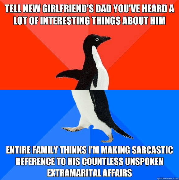 tell new girlfriend's dad you've heard a lot of interesting things about him entire family thinks I'm making sarcastic reference to his countless unspoken extramarital affairs - tell new girlfriend's dad you've heard a lot of interesting things about him entire family thinks I'm making sarcastic reference to his countless unspoken extramarital affairs  Socially Awesome Awkward Penguin