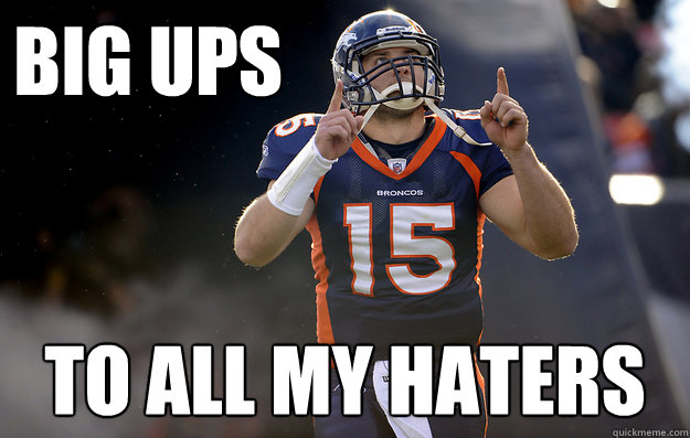 BIG UPS to all my haters - BIG UPS to all my haters  Tim Tebow haters gonna hate