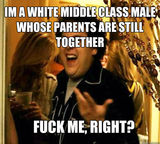 Im a white middle class male whose parents are still together FUCK ME, RIGHT?