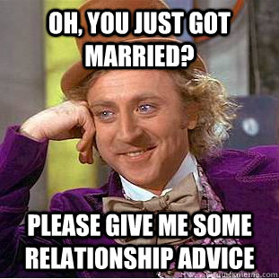 Oh, You just got married? Please give me some relationship advice - Oh, You just got married? Please give me some relationship advice  Creepy Wonka