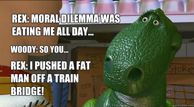 Rex: moral dilemma was eating me all day... Woody: so you... Rex: I Pushed a fat man off a train bridge!  Redditor Rex