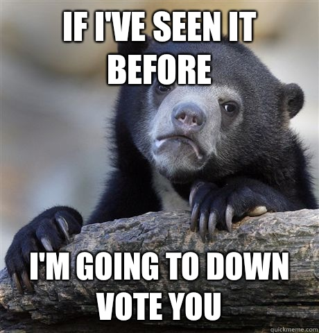 If I've seen it before I'm going to down vote you - If I've seen it before I'm going to down vote you  Confession Bear