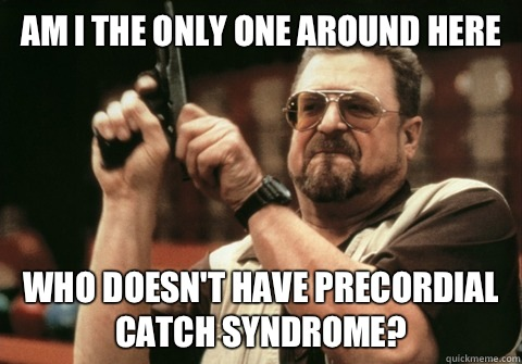 Am I the only one around here Who doesn't have precordial catch syndrome? - Am I the only one around here Who doesn't have precordial catch syndrome?  Am I the only one