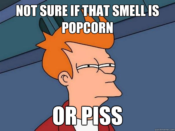 Not sure if that smell is popcorn Or piss - Not sure if that smell is popcorn Or piss  Futurama Fry