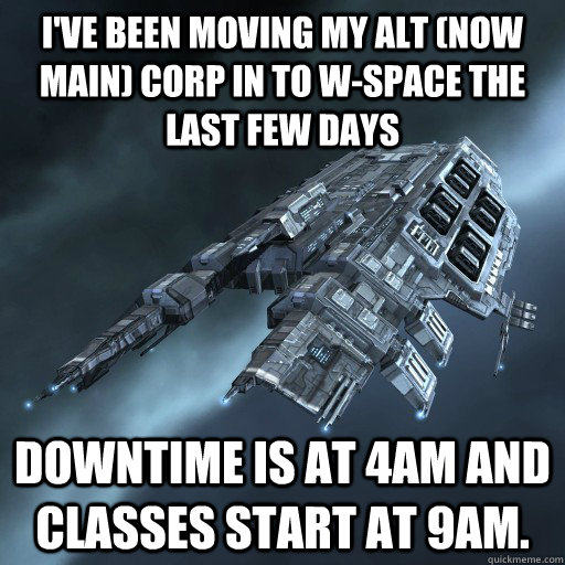 I've been moving my alt (now main) corp in to w-space the last few days Downtime is at 4am and classes start at 9am. - I've been moving my alt (now main) corp in to w-space the last few days Downtime is at 4am and classes start at 9am.  Eve Is Real Drake