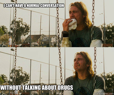 I can't have a normal conversation without talking about drugs - I can't have a normal conversation without talking about drugs  First World Stoner Problems