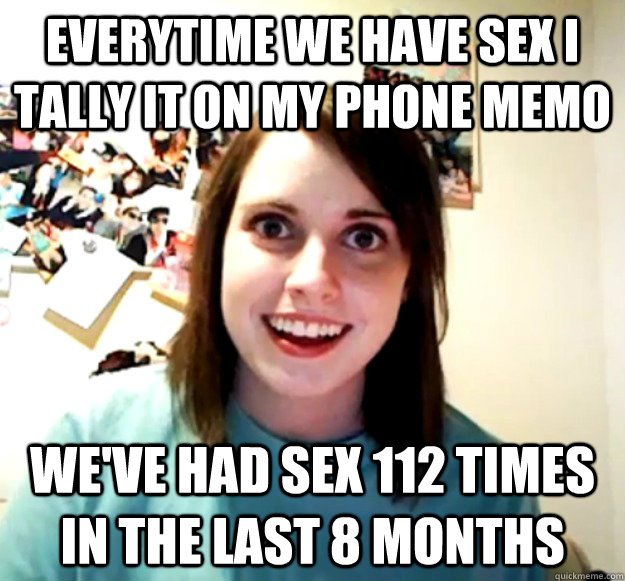 Everytime we have sex I tally it on my phone memo We've had sex 112 times in the last 8 months - Everytime we have sex I tally it on my phone memo We've had sex 112 times in the last 8 months  Overly Attached Girlfriend