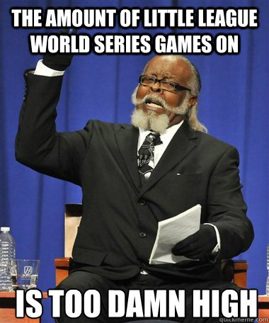The amount of little league world series games on Is too damn high - The amount of little league world series games on Is too damn high  Rent Is Too Damn High Guy