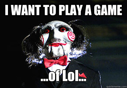 I WANT TO PLAY A GAME ...of Lol...
