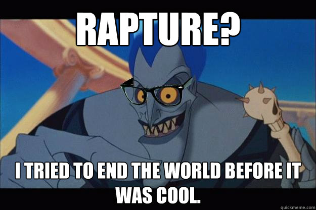 Rapture? I tried to end the world before it was cool.