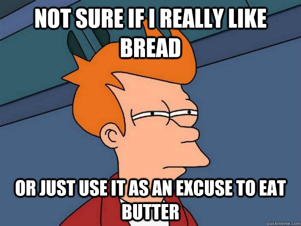 Not sure if I really like bread or just use it as an excuse to eat butter - Not sure if I really like bread or just use it as an excuse to eat butter  Futurama Fry