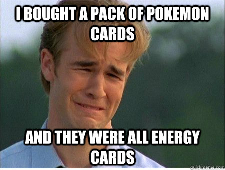 i bought a pack of pokemon cards and they were all energy cards - i bought a pack of pokemon cards and they were all energy cards  1990s Problems