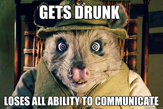 Gets drunk loses all ability to communicate