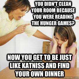 You didn't clean your room because you were reading the hunger games? Now you get to be just like katniss and find your own dinner