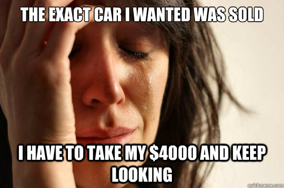 The exact car i wanted was sold i have to take my $4000 and keep looking - The exact car i wanted was sold i have to take my $4000 and keep looking  First World Problems
