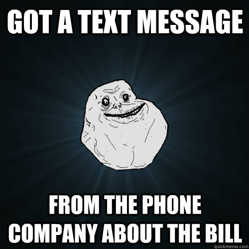 Got a text message From the phone company about the bill - Got a text message From the phone company about the bill  Forever Alone