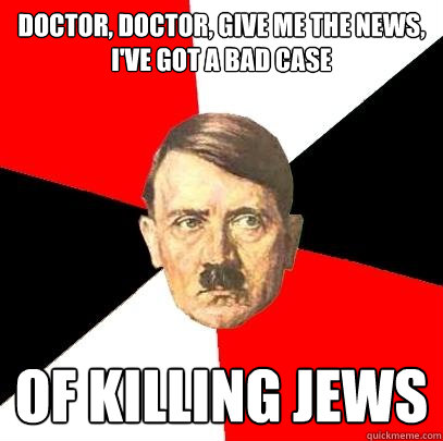 doctor, doctor, give me the news, i've got a bad case of killing jews - doctor, doctor, give me the news, i've got a bad case of killing jews  Advice Hitler