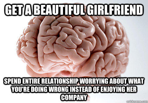 GET A BEAUTIFUL GIRLFRIEND SPEND ENTIRE RELATIONSHIP WORRYING ABOUT WHAT YOU'RE DOING WRONG INSTEAD OF ENJOYING HER COMPANY - GET A BEAUTIFUL GIRLFRIEND SPEND ENTIRE RELATIONSHIP WORRYING ABOUT WHAT YOU'RE DOING WRONG INSTEAD OF ENJOYING HER COMPANY  Scumbag Brain