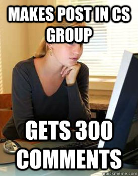 Makes post in CS group Gets 300 comments