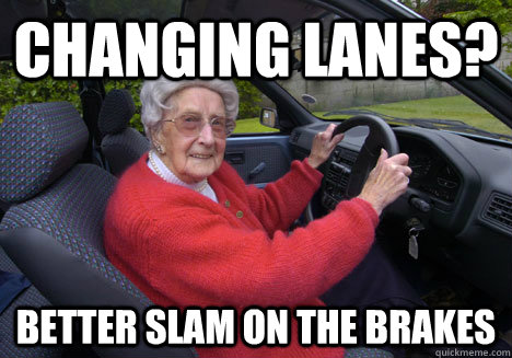 changing lanes? BETTER SLAM ON THE BRAKES