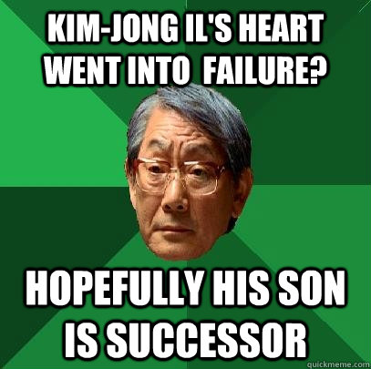 Kim-Jong Il's Heart went into  failure? Hopefully his son is successor - Kim-Jong Il's Heart went into  failure? Hopefully his son is successor  High Expectations Asian Father