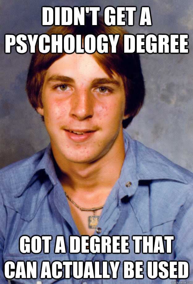 didn't get a psychology degree got a degree that can actually be used   Old Economy Steven