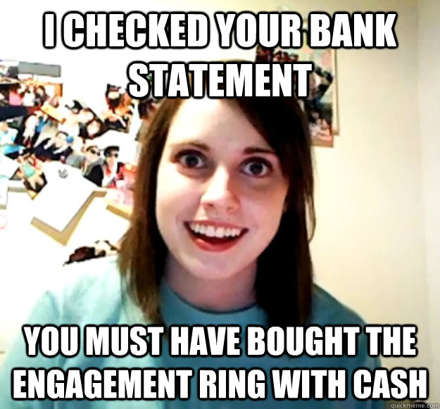 I checked your bank statement you must have bought the engagement ring with cash - I checked your bank statement you must have bought the engagement ring with cash  Overly Attached Girlfriend