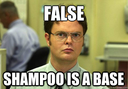 False Shampoo is a base - False Shampoo is a base  Dwight K. Schrute