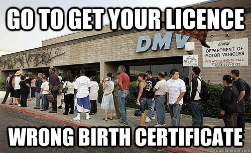 Go to get your licence  wrong birth certificate